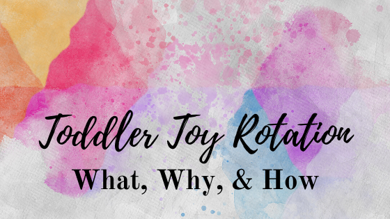 Toddler Toy Rotation: What, Why, & How